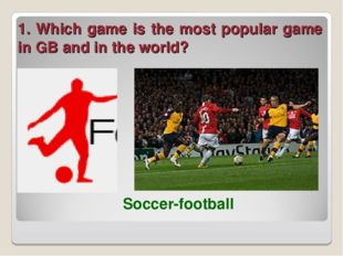 1. Which game is the most popular game in GB and in the world? Soccer-football