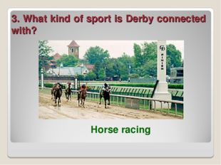 3. What kind of sport is Derby connected with? Horse racing