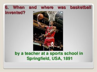 6. When and where was basketball invented? by a teacher at a sports school in