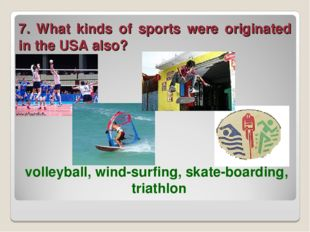 7. What kinds of sports were originated in the USA also? volleyball, wind-sur
