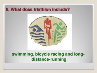 8. What does triathlon include? swimming, bicycle racing and long-distance-ru