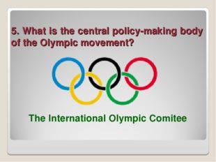 5. What is the central policy-making body of the Olympic movement? The Intern