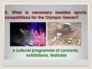 6. What is necessary besides sports competitions for the Olympic Games? a cul