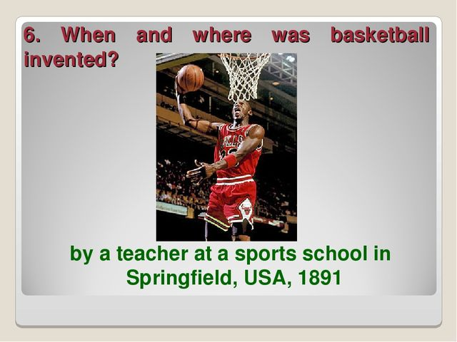 6. When and where was basketball invented? by a teacher at a sports school in...