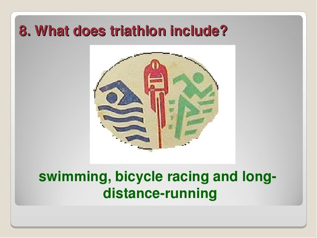 8. What does triathlon include? swimming, bicycle racing and long-distance-ru...