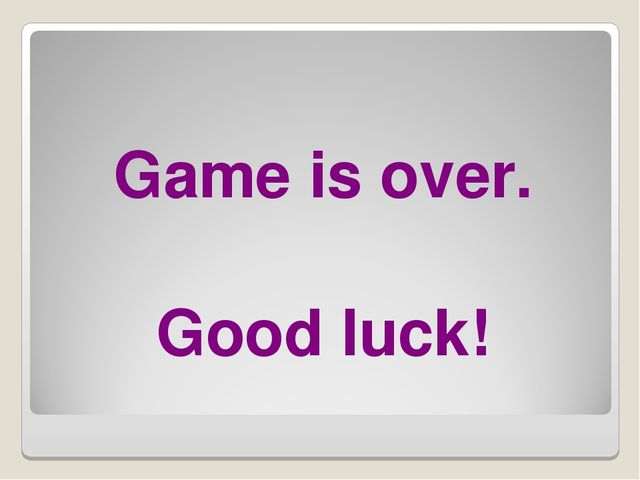 Game is over. Good luck!