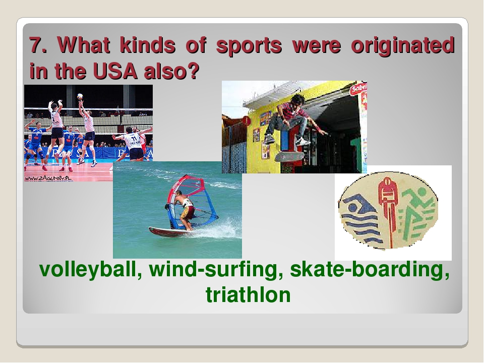 7. What kinds of sports were originated in the USA also? volleyball, wind-sur...
