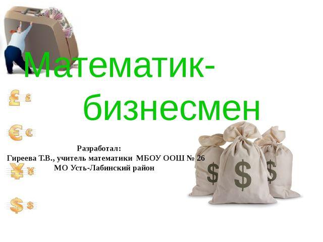 Математик- бизнесмен Разработал: Гиреева Т.В., учитель математики МБОУ ООШ №...