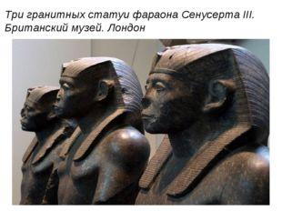 Три гранитных статуи фараона Сенусерта III. Британский музей. Лондон