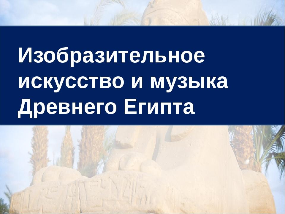 Изобразительное искусство и музыка Древнего Египта