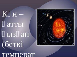 Күн – қатты қызған (беткі температурасы – 6000С), плазмалық шар (тығыздығы 1,