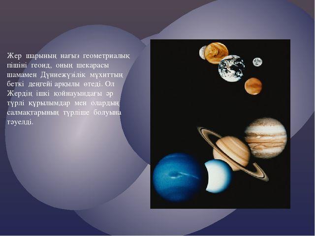 Жер шарының нағыз геометриалық пішіні геоид, оның шекарасы шамамен Дүниежүзіл...