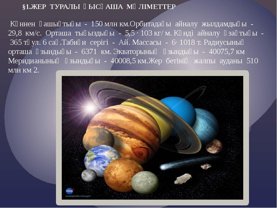 §1.ЖЕР ТУРАЛЫ ҚЫСҚАША МӘЛІМЕТТЕР Күннен қашықтығы - 150 млн км.Орбитадағы ай...