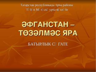 ӘФГАНСТАН – ТӨЗӘЛМӘС ЯРА БАТЫРЛЫК СӘГАТЕ Татарстан республикасы Арча районы Т