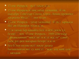 15 нче Февраль - истәлекле көн. 15 нче Февраль көнне татар халкының бөек шагы