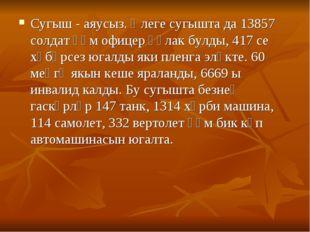 Сугыш - аяусыз. Әлеге сугышта да 13857 солдат һәм офицер һәлак булды, 417 се