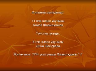Фильмны эшләделәр: 11 нче класс укучысы Алмаз Фазылҗанов Текстны укыды: 8 нче