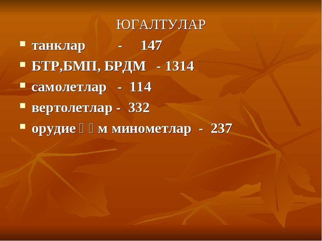 ЮГАЛТУЛАР танклар - 147 БТР,БМП, БРДМ - 1314 самолетлар - 114 вертолетлар - 3...