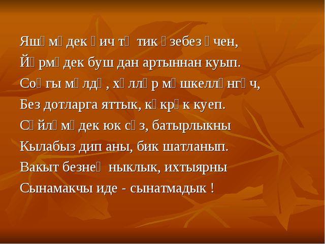 Яшәмәдек һич тә тик үзебез өчен, Йөрмәдек буш дан артыннан куып. Соңгы мәлдә,...
