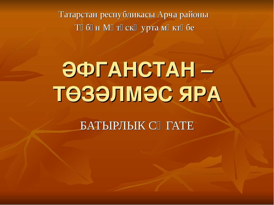 ӘФГАНСТАН – ТӨЗӘЛМӘС ЯРА БАТЫРЛЫК СӘГАТЕ Татарстан республикасы Арча районы Т...