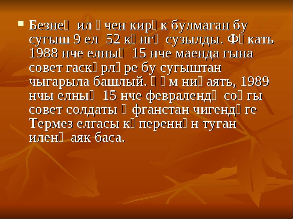Безнең ил өчен кирәк булмаган бу сугыш 9 ел 52 көнгә сузылды. Фәкать 1988 нче...