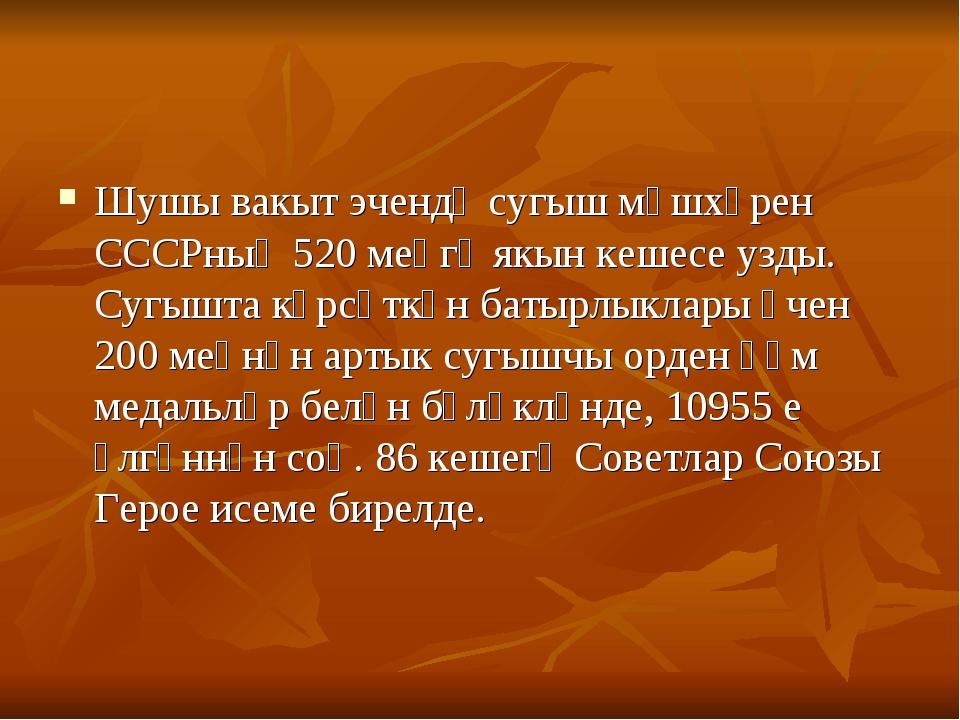 Шушы вакыт эчендә сугыш мәшхәрен СССРның 520 меңгә якын кешесе узды. Сугышта...