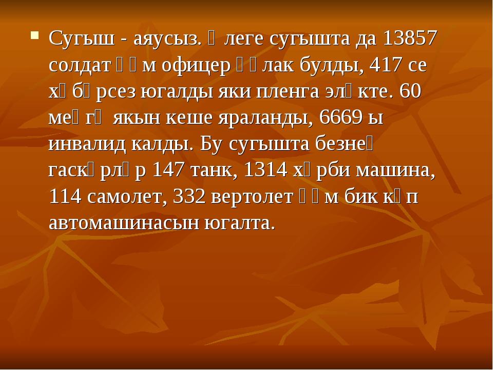 Сугыш - аяусыз. Әлеге сугышта да 13857 солдат һәм офицер һәлак булды, 417 се...