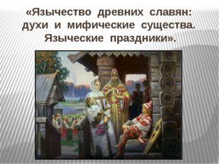 «Язычество  древних  славян:  духи  и  мифические  существа.  Языческие  праз