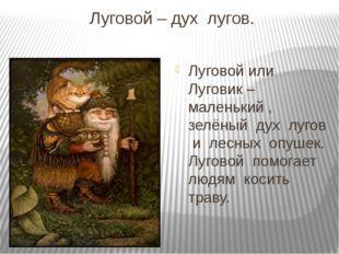 Луговой – дух  лугов. Луговой или  Луговик – маленький ,  зелёный  дух  луго