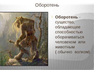 Оборотень  Оборотень - существо,  обладающее  способностью  оборачиваться  ч