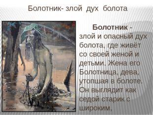 Болотник- злой  дух  болота        Болотник - злой и опасный дух болота, где