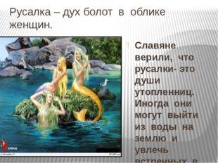 Русалка – дух болот  в  облике  женщин. Славяне  верили,  что  русалки- это