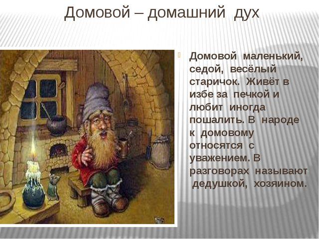 Домовой – домашний  дух Домовой  маленький,  седой,  весёлый  старичок.  Жив...