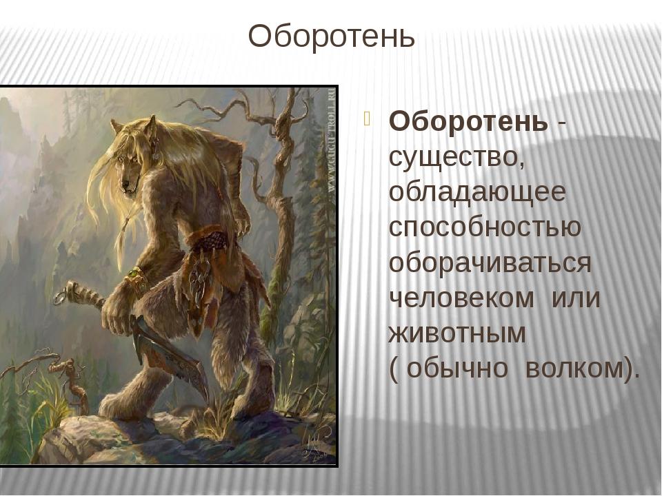 Оборотень  Оборотень - существо,  обладающее  способностью  оборачиваться  ч...