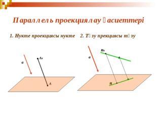 Параллель проекциялау қасиеттері 1. Нукте проекциясы нукте 2. Түзу прекциясы