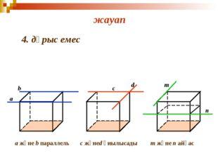 жауап 4. дұрыс емес a b c d m n a және b параллель с жәнеd қиылысады m және
