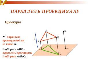 ПАРАЛЛЕЛЬ ПРОЕКЦИЯЛАУ Проекция а A B C A1 B1 C1 N N1 N– параллель проекциялан