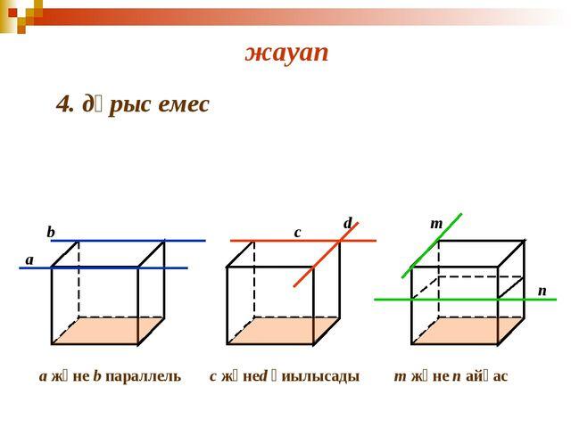 жауап 4. дұрыс емес a b c d m n a және b параллель с жәнеd қиылысады m және...