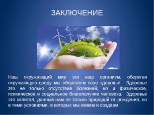Наш окружающий мир это наш организм, оберегая окружающую среду мы оберегаем с