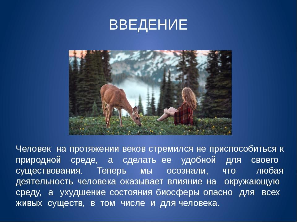Человек на протяжении веков стремился не приспособиться к природной среде, а...