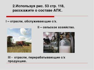 2.Используя рис. 53 стр. 118, расскажите о составе АПК. II – сельское хозяйст