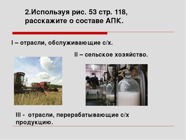 2.Используя рис. 53 стр. 118, расскажите о составе АПК. II – сельское хозяйст...