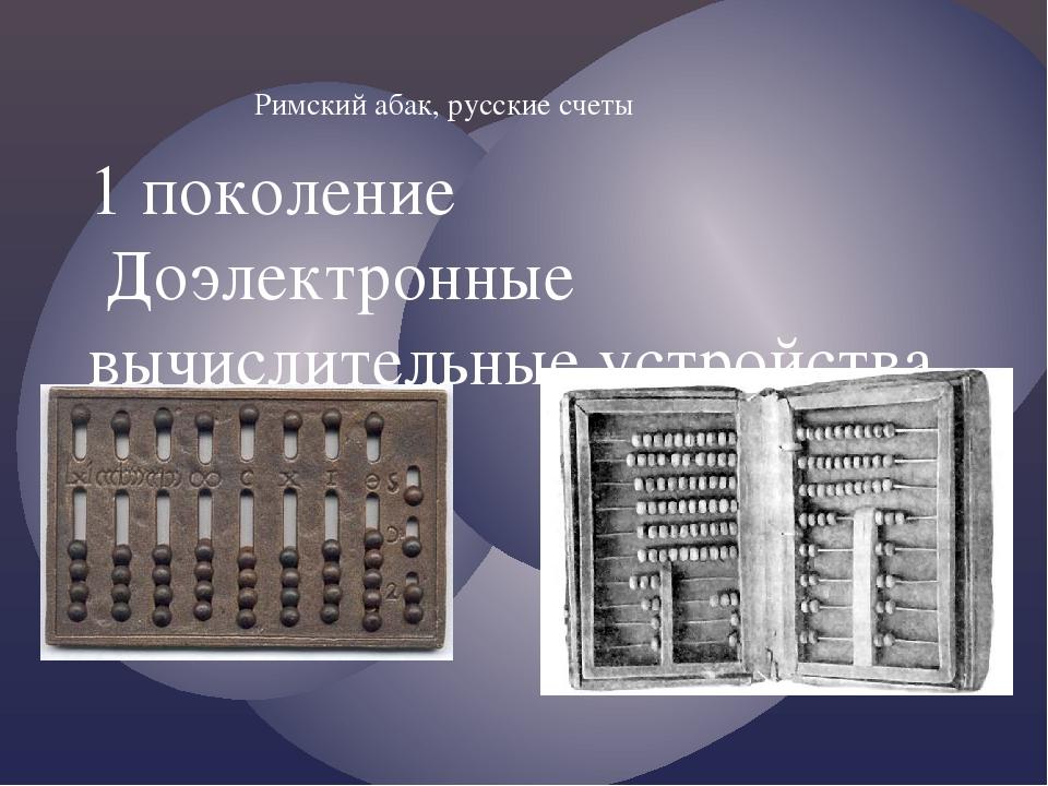 Римский абак, русские счеты 1 поколение Доэлектронные вычислительные устройст...
