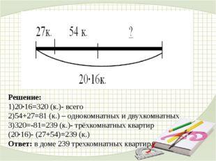 Решение: 1)20∙16=320 (к.)- всего 2)54+27=81 (к.) – однокомнатных и двухкомна