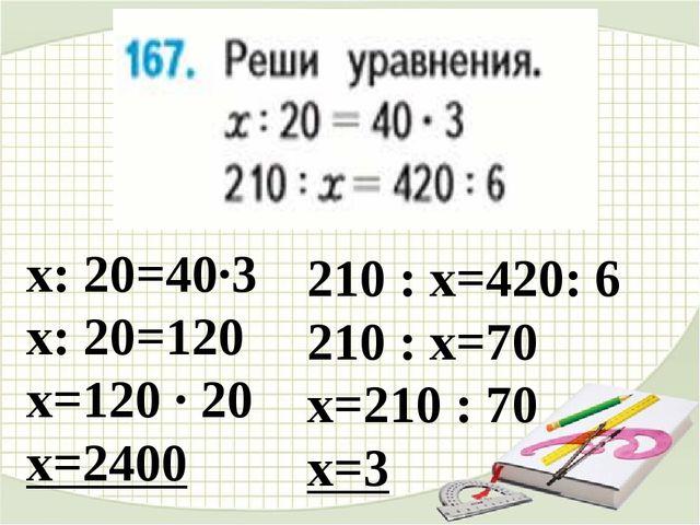 х: 20=40∙3 х: 20=120 х=120 ∙ 20 х=2400 210 : х=420: 6 210 : х=70 х=210 : 70...