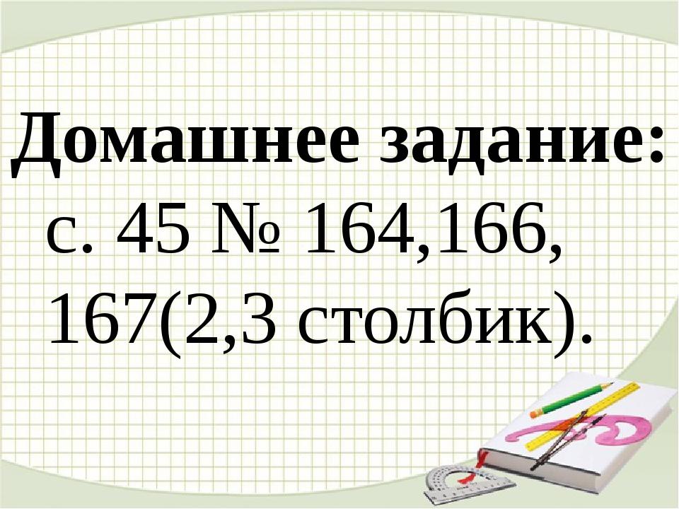 Домашнее задание: с. 45 № 164,166, 167(2,3 столбик).