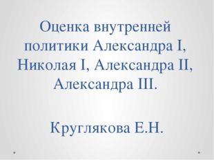 Оценка внутренней политики Александра I, Николая I, Александра II, Александра