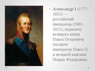 Александр I(1777-1825) — российский император (1801-1825), первенец великого