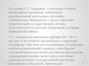 По словам Л. Г. Захаровой, «Александр II считал необходимым проведение либера