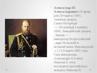 Алекса́ндр III Алекса́ндрович(26февраля[10марта]1845,Аничков дворец,Са